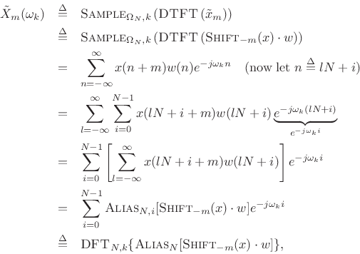\begin{eqnarray*} {\tilde X}_m(\omega_k) &\isdef & \hbox{\sc Sample}_{\Omega_N,k}\left(\hbox{\sc DTFT}\left({\tilde x}_m\right)\right) \\ &\isdef & \hbox{\sc Sample}_{\Omega_N,k}\left(\hbox{\sc DTFT}\left(\hbox{\sc Shift}_{-m}(x)\cdot w\right)\right) \\ &=& \sum_{n=-\infty}^\infty x(n+m)w(n)e^{-j\omega_k n}\quad\hbox{(now let $n\isdef lN+i$)}\\ &=& \sum_{l=-\infty}^\infty \sum_{i=0}^{N-1}x(lN+i+m)w(lN+i) \underbrace{e^{-j\omega_k (lN+i)}}_{e^{-j\omega_k i}}\\ &=& \sum_{i=0}^{N-1}\left[\sum_{l=-\infty}^\infty x(lN+i+m)w(lN+i)\right] e^{-j\omega_k i}\\ &=& \sum_{i=0}^{N-1}\hbox{\sc Alias}_{N,i}[\hbox{\sc Shift}_{-m}(x)\cdot w] e^{-j\omega_k i}\\ &\isdef & \hbox{\sc DFT}_{N,k}\{\hbox{\sc Alias}_N[\hbox{\sc Shift}_{-m}(x)\cdot w]\}, \end{eqnarray*}