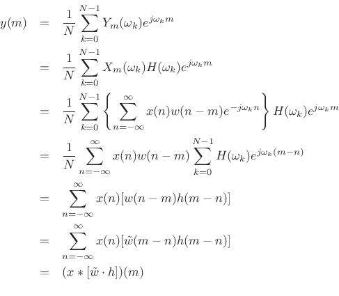 \begin{eqnarray*} y(m) &=& \frac{1}{N} \sum_{k=0}^{N-1} Y_m(\omega_k) e^{j\omega_k m} \\ &=& \frac{1}{N} \sum_{k=0}^{N-1} X_m(\omega_k)H(\omega_k) e^{j\omega_k m} \\ &=& \frac{1}{N} \sum_{k=0}^{N-1} \left\{ \sum_{n=-\infty}^\infty x(n)w(n-m)e^{-j\omega_kn} \right\} H(\omega_k) e^{j\omega_k m} \\ &=& \frac{1}{N} \sum_{n=-\infty}^\infty x(n)w(n-m) \sum_{k=0}^{N-1} H(\omega_k) e^{j\omega_k(m-n)} \\ &=& \sum_{n=-\infty}^\infty x(n) [ w(n-m) h(m-n)] \\ &=& \sum_{n=-\infty}^\infty x(n) [\tilde{w}(m-n)h(m-n)] \\ &=& (x*[\tilde{w} \cdot h])(m) \\ \end{eqnarray*}