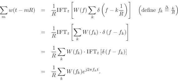 \begin{eqnarray*} \sum_m w(t-mR) &=& \frac{1}{R} \hbox{\sc IFT}_t \left[W(f)\sum_k\delta\left(f-k\frac{1}{R}\right) \right] \quad\left(\mbox{define $f_k\isdef \frac{k}{R}$}\right) \\ [5pt] &=& \frac{1}{R} \hbox{\sc IFT}_t \left[\sum_k W(f_k)\cdot\delta\left(f-f_k\right) \right]\\ [5pt] &=& \frac{1}{R} \sum_k W(f_k)\cdot\hbox{\sc IFT}_t \left[\delta\left(f-f_k\right) \right]\\ [5pt] &=& \frac{1}{R} \sum_k W(f_k)e^{j 2\pi f_k t}. \end{eqnarray*}